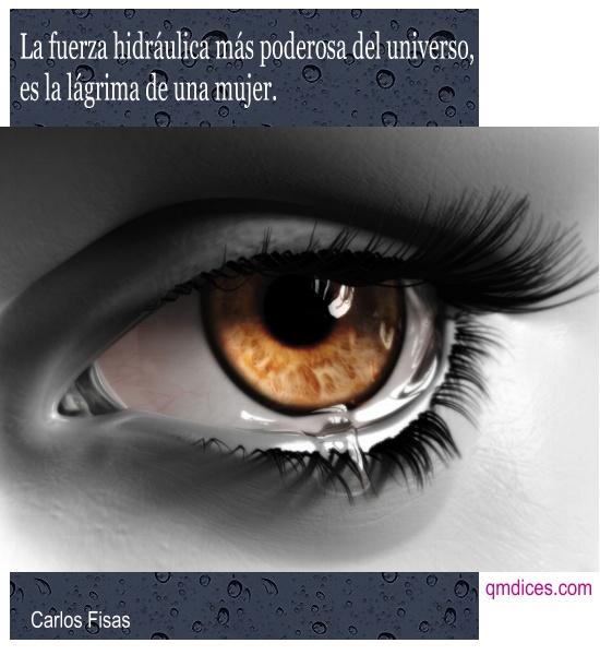 La fuerza hidráulica más poderosa del universo, es la lágrima de una mujer.