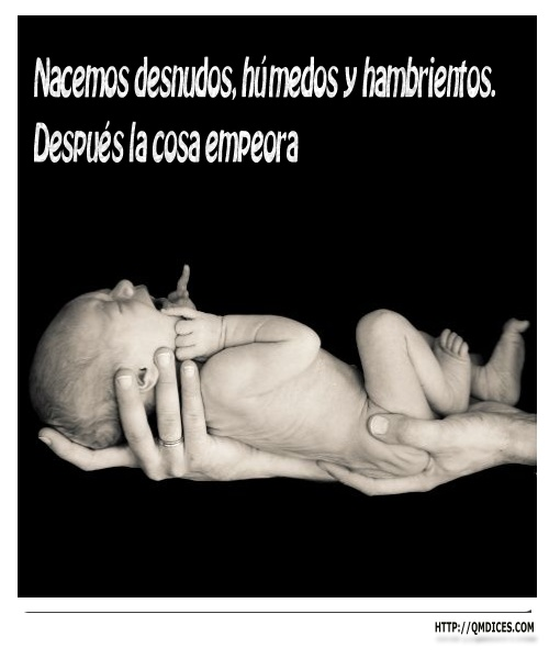 Nacemos desnudos, húmedos y hambrientos.