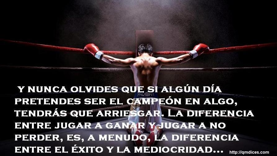 Y nunca olvides que si algún día pretendes ser el campeón en algo...